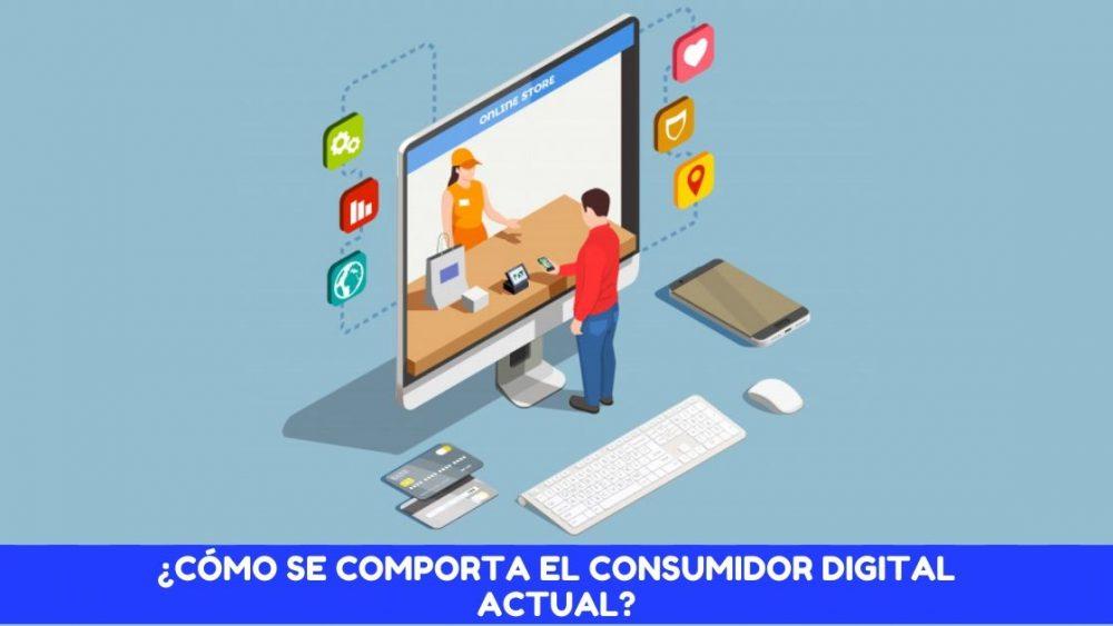 ¿Cómo se comporta el consumidor digital actual?
